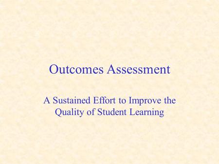 Outcomes Assessment A Sustained Effort to Improve the Quality of Student Learning.