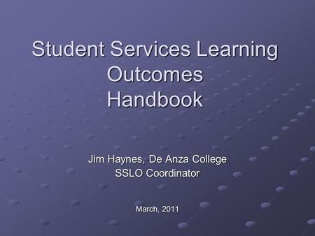 Student Services Learning Outcomes Handbook Jim Haynes, De Anza College SSLO Coordinator March, 2011.