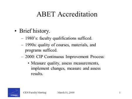 CEN Faculty MeetingMarch 31, 20091 ABET Accreditation Brief history. –1980's: faculty qualifications sufficed. –1990s: quality of courses, materials, and.