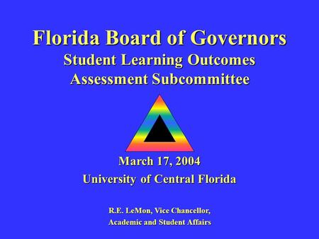 Florida Board of Governors Student Learning Outcomes Assessment Subcommittee March 17, 2004 University of Central Florida R.E. LeMon, Vice Chancellor,