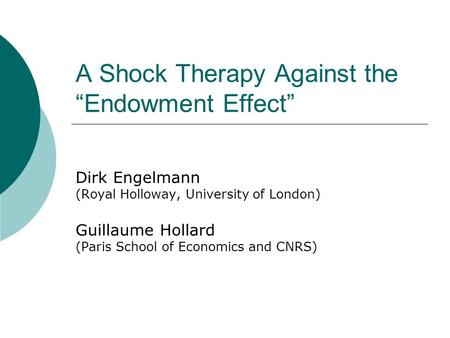"A Shock Therapy Against the ""Endowment Effect"" Dirk Engelmann (Royal Holloway, University of London) Guillaume Hollard (Paris School of Economics and CNRS)"
