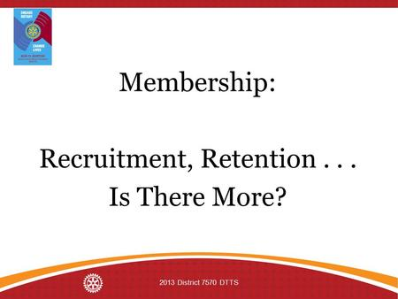 Membership: Recruitment, Retention... Is There More? 2013 District 7570 DTTS.