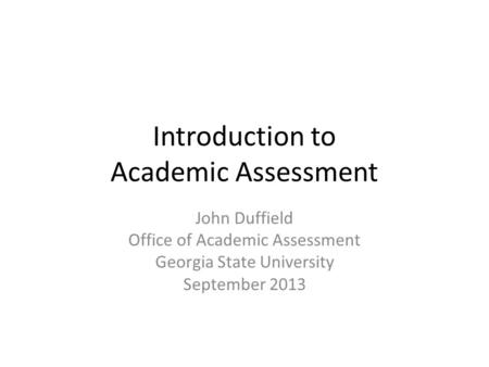 Introduction to Academic Assessment John Duffield Office of Academic Assessment Georgia State University September 2013.