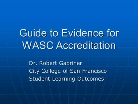 Guide to Evidence for WASC Accreditation Dr. Robert Gabriner City College of San Francisco Student Learning Outcomes.