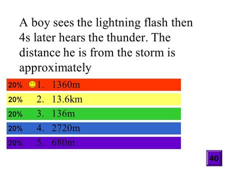 A boy sees the lightning flash then 4s later hears the thunder. The distance he is from the storm is approximately 1.1360m 2.13.6km 3.136m 4.2720m 5.680m.