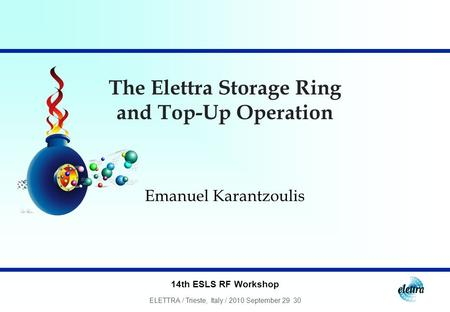 14th ESLS RF Workshop ELETTRA / Trieste, Italy / 2010 September 29 30 The Elettra Storage Ring and Top-Up Operation Emanuel Karantzoulis.
