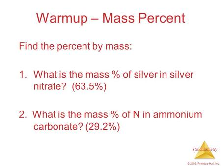 Stoichiometry © 2009, Prentice-Hall, Inc. Warmup – Mass Percent Find the percent by mass: 1.What is the mass % of silver in silver nitrate? (63.5%) 2.