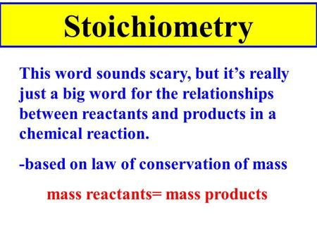 Stoichiometry This word sounds scary, but it's really just a big word for the relationships between reactants and products in a chemical reaction. -based.