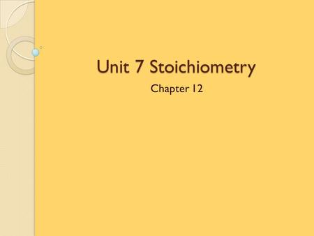 Unit 7 Stoichiometry Chapter 12.