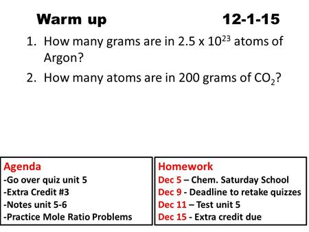 Warm up 12-1-15 1.How many grams are in 2.5 x 10 23 atoms of Argon? 2.How many atoms are in 200 grams of CO 2 ? Agenda -Go over quiz unit 5 -Extra Credit.
