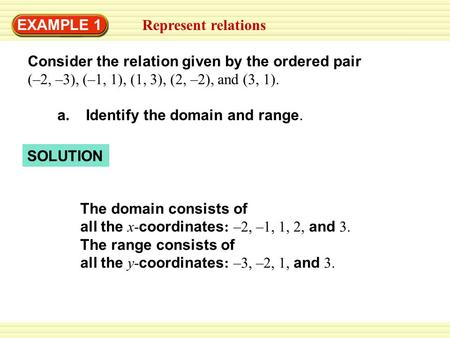 SOLUTION EXAMPLE 1 Represent relations Consider the relation given by the ordered pair (–2, –3), (–1, 1), (1, 3), (2, –2), and (3, 1). a. Identify the.