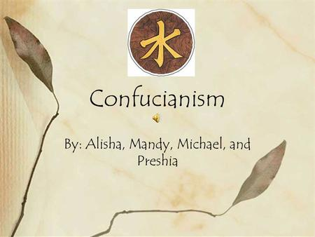 Confucianism By: Alisha, Mandy, Michael, and Preshia.