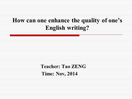 How can one enhance the quality of one's English writing? Teacher: Tao ZENG Time: Nov, 2014.