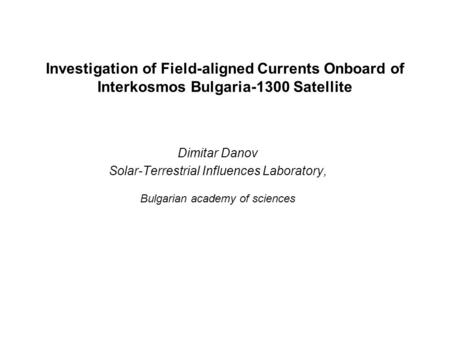 Investigation of Field-aligned Currents Onboard of Interkosmos Bulgaria-1300 Satellite Dimitar Danov Solar-Terrestrial Influences Laboratory, Bulgarian.