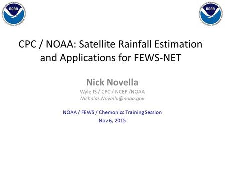CPC / NOAA: Satellite Rainfall Estimation and Applications for FEWS-NET Nick Novella Wyle IS / CPC / NCEP /NOAA NOAA / FEWS /