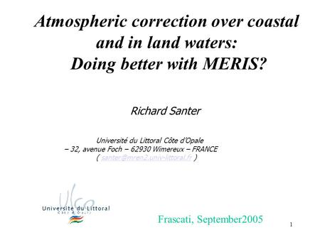 1 Atmospheric correction over coastal and in land waters: Doing better with MERIS? Richard Santer Université du Littoral Côte d'Opale – 32, avenue Foch.