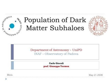 Population of Dark Matter Subhaloes Department of Astronomy - UniPD INAF - Observatory of Padova Carlo Giocoli prof. Giuseppe Tormen May 21 2008 Blois.