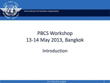 International Civil Aviation Organization 14-17 May 2013, Bangkok 1 PBCS Workshop 13-14 May 2013, Bangkok Introduction 1.