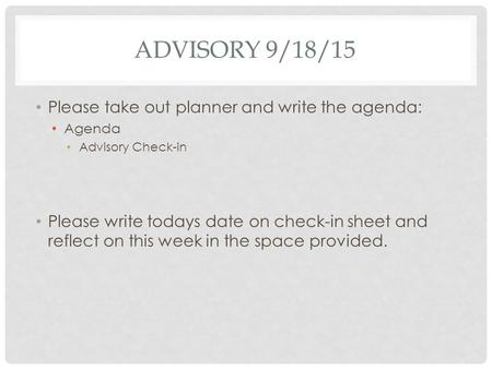 ADVISORY 9/18/15 Please take out planner and write the agenda: Agenda Advisory Check-in Please write todays date on check-in sheet and reflect on this.