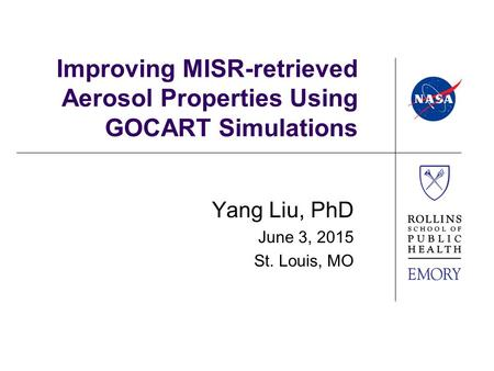 Improving MISR-retrieved Aerosol Properties Using GOCART Simulations Yang Liu, PhD June 3, 2015 St. Louis, MO.