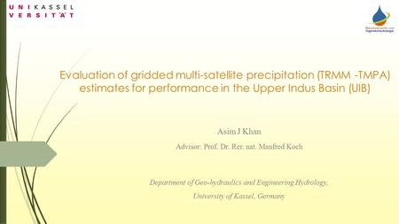 Evaluation of gridded multi-satellite precipitation (TRMM -TMPA) estimates for performance in the Upper Indus Basin (UIB) Asim J Khan Advisor: Prof. Dr.
