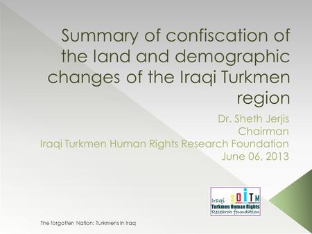 Summary of confiscation of the land and demographic changes of the Iraqi Turkmen region Dr. Sheth Jerjis Chairman Iraqi Turkmen Human Rights Research Foundation.