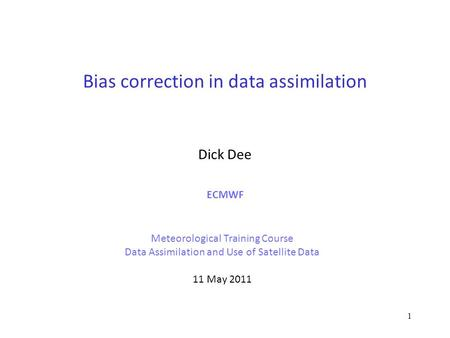 1 Bias correction in data assimilation Dick Dee ECMWF Meteorological Training Course Data Assimilation and Use of Satellite Data 11 May 2011.
