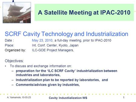 A Satellite Meeting at IPAC-2010 SCRF Cavity Technology and Industrialization Date : May 23, 2010, a full-day meeting, prior to IPAC-2010 Place: Int. Conf.