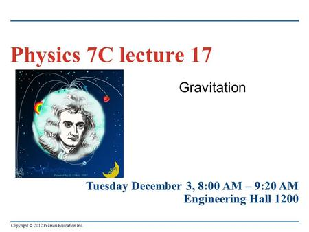 Copyright © 2012 Pearson Education Inc. Gravitation Physics 7C lecture 17 Tuesday December 3, 8:00 AM – 9:20 AM Engineering Hall 1200.