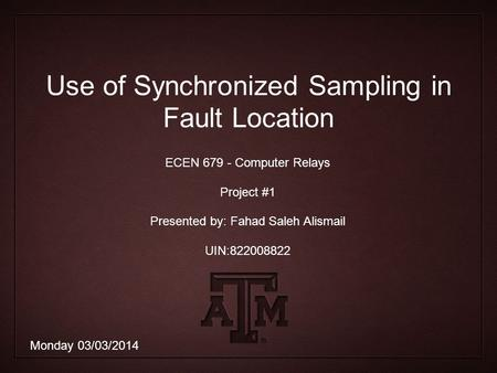 Use of Synchronized Sampling in Fault Location ECEN 679 - Computer Relays Project #1 Presented by: Fahad Saleh Alismail UIN:822008822 Monday 03/03/2014.