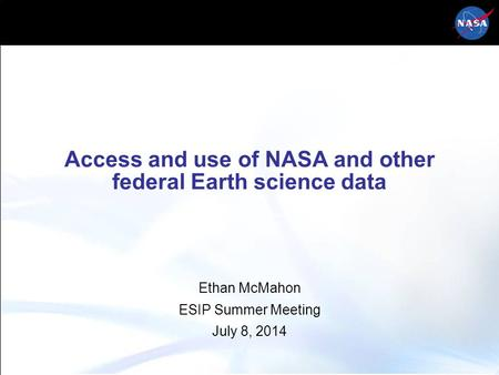 Access and use of NASA and other federal Earth science data Ethan McMahon ESIP Summer Meeting July 8, 2014.