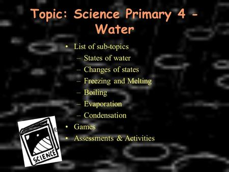 Topic: Science Primary 4 - Water List of sub-topics –States of water –Changes of states –Freezing and Melting –Boiling –Evaporation –Condensation Games.