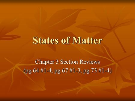 States of Matter Chapter 3 Section Reviews (pg 64 #1-4, pg 67 #1-3, pg 73 #1-4)