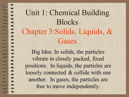 Unit 1: Chemical Building Blocks Chapter 3:Solids, Liquids, & Gases Big Idea: In solids, the particles vibrate in closely packed, fixed positions. In liquids,