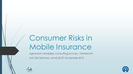 Consumer Risks in Mobile Insurance Agrotoosh Mokerjee, Consulting Actuary, Zambia/UK AIO Life Seminar, Lomé 25-27 November 2015.