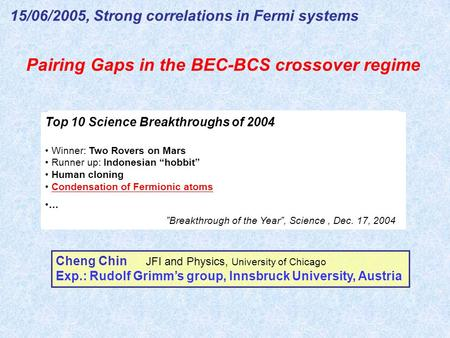 Pairing Gaps in the BEC-BCS crossover regime 15/06/2005, Strong correlations in Fermi systems Cheng Chin JFI and Physics, University of Chicago Exp.: Rudolf.