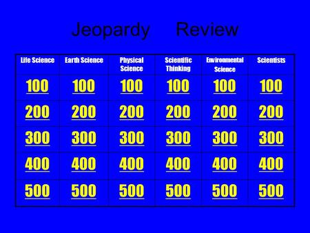 Life ScienceEarth SciencePhysical Science Scientific Thinking Environmental Science Scientists 100 200 300 400 500 Jeopardy Review.