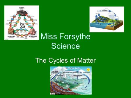 Miss Forsythe Science The Cycles of Matter The Water Cycle The matter (stuff) in your body has been around for millions of years Nature does not always.