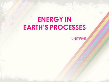 UNIT FIVE ENERGY IN EARTH'S PROCESSES. Energy from the Sun Energy is the ability to do work. Everything that happens in the universe involves work in.
