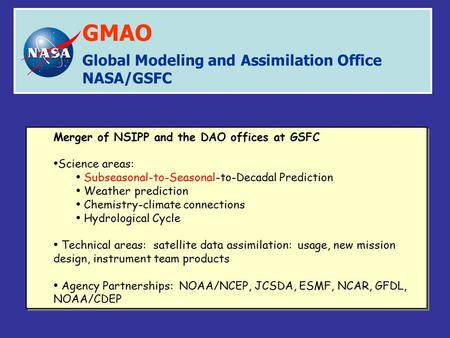 Global Modeling and Assimilation Office NASA/GSFC GMAO Merger of NSIPP and the DAO offices at GSFC Science areas: Subseasonal-to-Seasonal-to-Decadal Prediction.