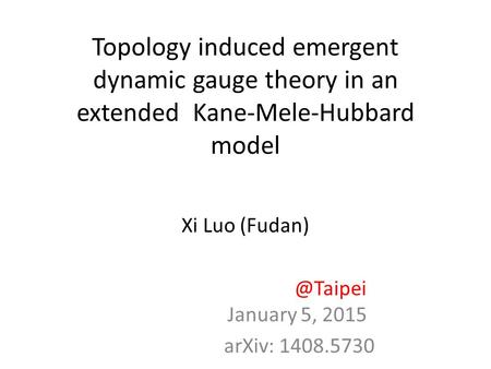 Topology induced emergent dynamic gauge theory in an extended Kane-Mele-Hubbard model Xi Luo January 5, 2015 arXiv: 1408.5730.