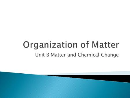 Unit B Matter and Chemical Change.  Changes of states  Properties of matter  Classification of matter.