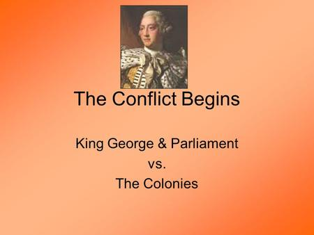 The Conflict Begins King George & Parliament vs. The Colonies.