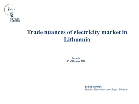 Trade nuances of electricity market in Lithuania 1 Jurmala 1 st of October 2010 Erikas Miliukas Head of Electricity Import-Export Division.
