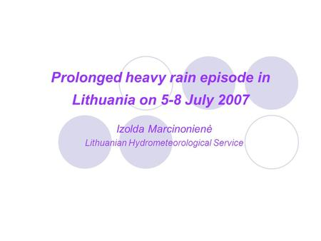 Prolonged heavy rain episode in Lithuania on 5-8 July 2007 Izolda Marcinonienė Lithuanian Hydrometeorological Service.