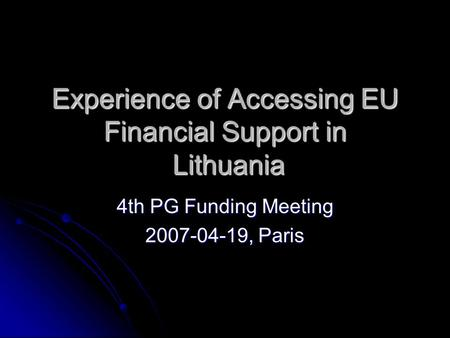 Experience of Accessing EU Financial Support in Lithuania 4th PG Funding Meeting 2007-04-19, Paris.