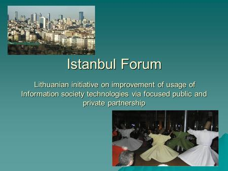 Istanbul Forum Lithuanian initiative on improvement of usage of Information society technologies via focused public and private partnership.