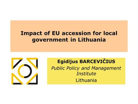 Impact of EU accession for local government in Lithuania Egidijus BARCEVIČIUS Public Policy and Management Institute Lithuania.