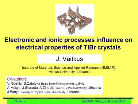 J.VaitkusIWORID6, Glasgow, 2004.06.25-29 Electronic and ionic processes influence on electrical properties of TlBr crystals J. Vaitkus Co-authors: V. Gostilo,