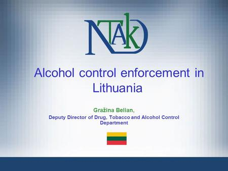 Alcohol control enforcement in Lithuania Gražina Belian, Deputy Director of Drug, Tobacco and Alcohol Control Department.